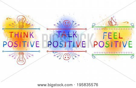 THINK POSITIVE, TALK POSITIVE, FEEL POSITIVE. Inspirational phrases on paint splash backdrop. Handwritten colorful letters and doodle vignettes. Yelollw blue splashes