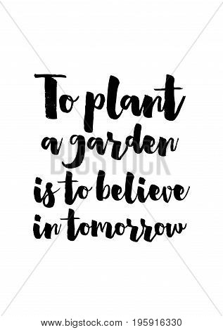 Quote food calligraphy style. Hand lettering design element. Inspirational quote: To plant a garden is to believe in tomorrow.