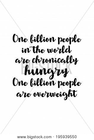 Quote food calligraphy style. Hand lettering design element. Inspirational quote: One billion people in the world are chronically hungry. One billion people are overweight.