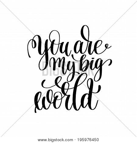 you are my big world black and white handwritten lettering romantic positive quote to valentines day, motivational and inspirational phrase, calligraphy vector illustration