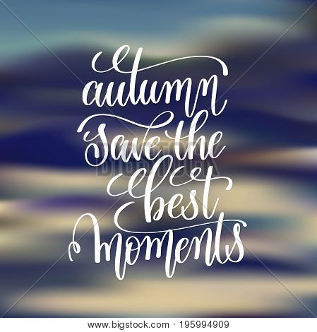 autumn save the best moments  handwritten lettering positive quote overly on blured background, motivational and inspirational phrase, calligraphy vector illustration