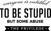everyone is entitled to be stupid but some abuse the privilege poster