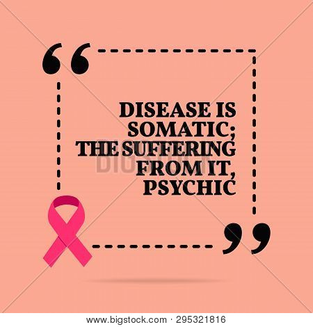 Inspirational Motivational Quote. Disease Is Somatic; The Suffering From It, Psychic. With Pink Ribb