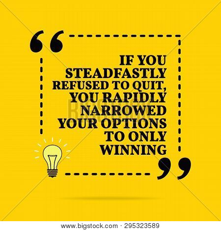 Inspirational Motivational Quote. If You Steadfastly Refused To Quit, You Rapidly Narrowed Your Opti