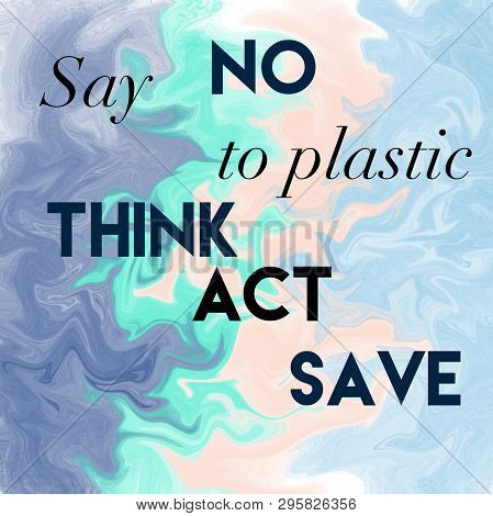 Say No To Plastic. Think Act Save. Positive Slogan.
