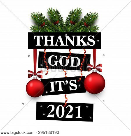 Thanks God It's 2021. Vector Greeting Card With New Year Greeting, Fir Branches, Decorations. 2021 N