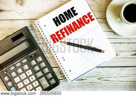 Home Refinance Written On White Paper Near Coffee And Calculator On A Light Wooden Table. Business C