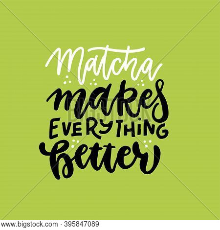 Matcha Makes Everything Better - Slogan, Quote, Saying. Matcha Tea Green Poster, Label, Logo. Hand D