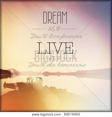 Inspirational Typographic Quote - Dream as if you'll live forever live as if you'll die tomorrow