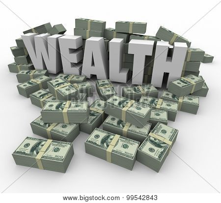 Wealth word in 3d letters surrounded by stacks or piles of money to illustrate being rich or affluent with great savings or investment income