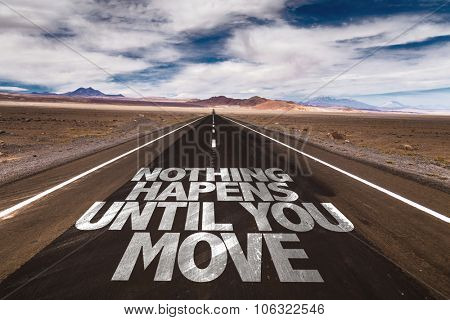 Nothing Happens Until You Move written on desert road