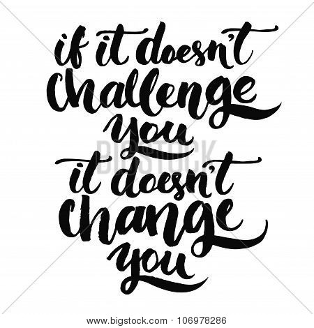 If it doesn't challenge you, it doesn't change you. Motivational quote, vector lettering poster. Bla