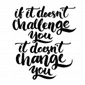 If it doesn't challenge you, it doesn't change you. Motivational quote, vector lettering poster. Black typography isolated on white background. poster