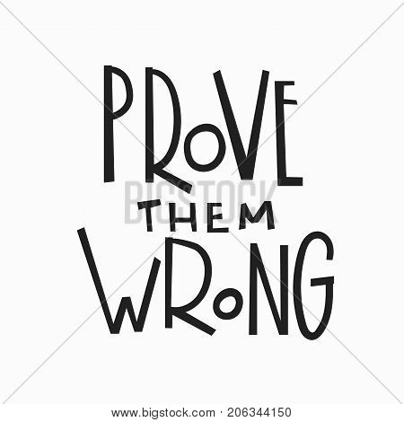 Prove them wrong quote lettering. Calligraphy inspiration graphic design typography element. Hand written postcard. Cute simple vector sign.
