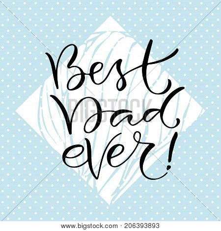 Best Dad ever. Handwritten positive quote to printable decoration greeting card t-shirt design. Fathers day icon