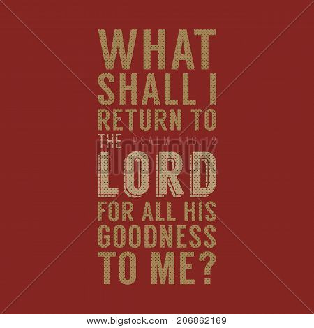 What shall I return to the LORD for all his goodness to me, christian poster typography, bible verse from Psalm