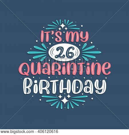 It's My 26 Quarantine Birthday, 26 Years Birthday Design. 26th Birthday Celebration On Quarantine.
