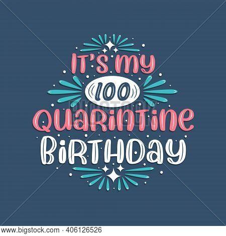 It's My 100 Quarantine Birthday, 100 Years Birthday Design. 100th Birthday Celebration On Quarantine