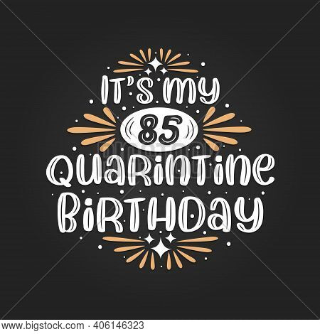 It's My 85 Quarantine Birthday, 85th Birthday Celebration On Quarantine.