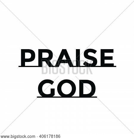 Praise God, Christian Faith, Typography For Print Or Use As Poster, Card, Flyer Or T Shirt