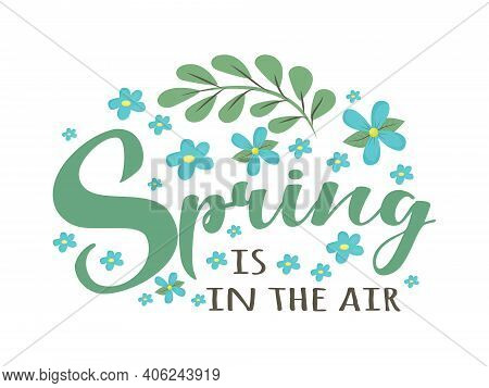 Spring Is In The Air - Cute Script Lettering Text. Greeting For Spring Season, March With Simple Flo