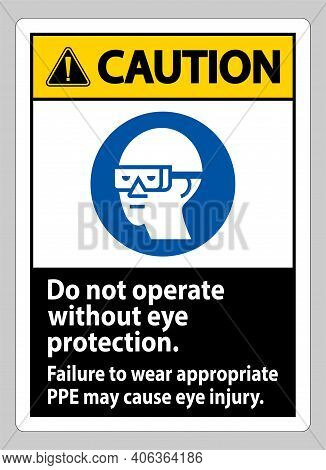 Caution Sign Do Not Operate Without Eye Protection, Failure To Wear Appropriate Ppe May Cause Eye In
