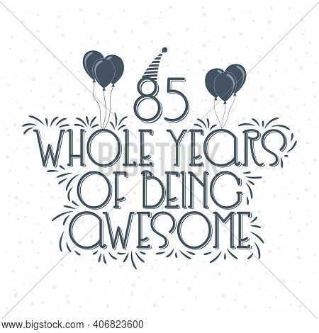 85 Years Birthday And 85 Years Anniversary Typography Design, 85 Whole Years Of Being Awesome.
