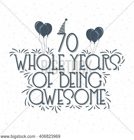 70 Years Birthday And 70 Years Anniversary Typography Design, 70 Whole Years Of Being Awesome.