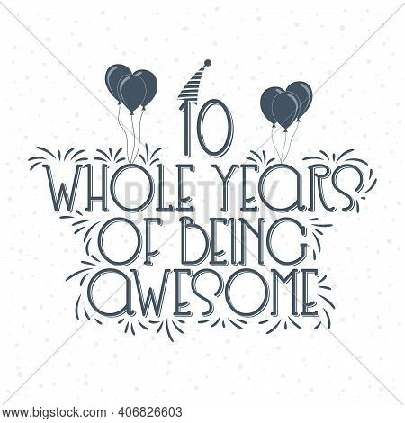 10 Years Birthday And 10 Years Anniversary Typography Design, 10 Whole Years Of Being Awesome.