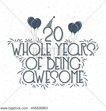 20 Years Birthday And 20 Years Anniversary Typography Design, 20 Whole Years Of Being Awesome.