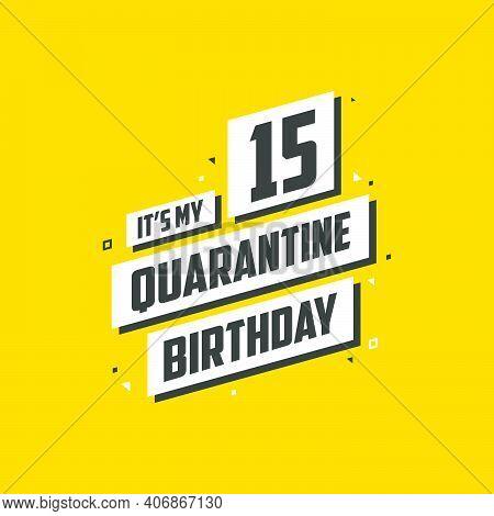 It's My 15 Quarantine Birthday, 15 Years Birthday Design. 15th Birthday Celebration On Quarantine.