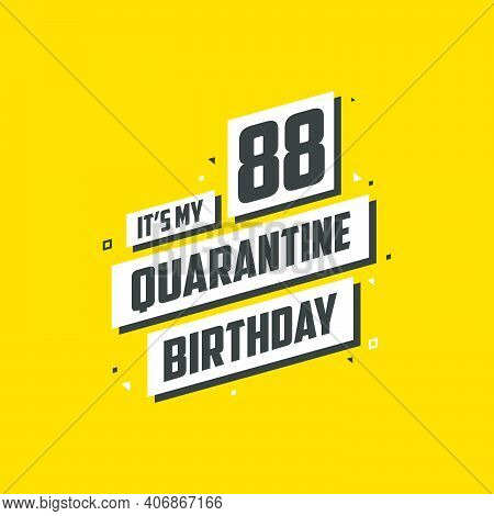 It's My 88 Quarantine Birthday, 88 Years Birthday Design. 88th Birthday Celebration On Quarantine.