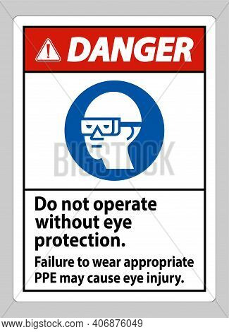 Danger Sign Do Not Operate Without Eye Protection, Failure To Wear Appropriate Ppe May Cause Eye Inj