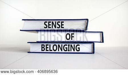Sense Of Belonging Symbol. Books With Words 'sense Of Belonging' On Beautiful White Background. Busi