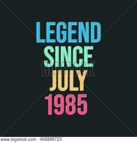 Legend Since July 1985 - Retro Vintage Birthday Typography Design For Tshirt
