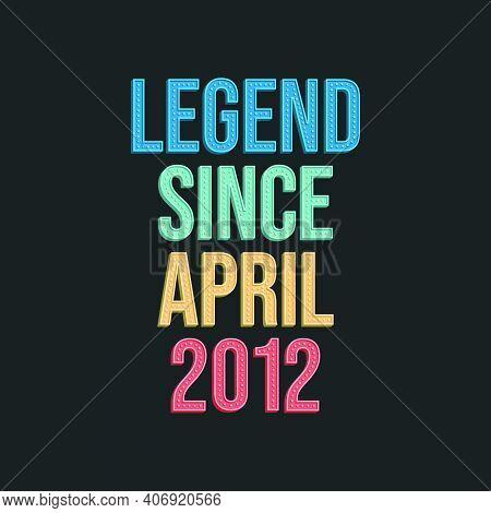 Legend Since April 2012 - Retro Vintage Birthday Typography Design For Tshirt