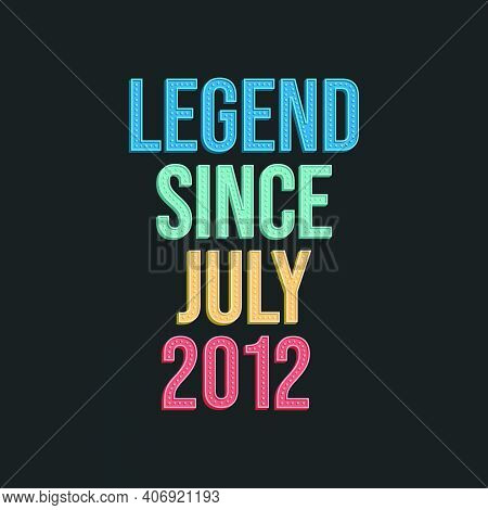 Legend Since July 2012 - Retro Vintage Birthday Typography Design For Tshirt