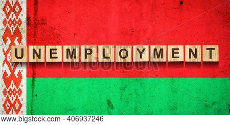 Unemployment. The Inscription On Wooden Blocks On The Background Of The Belarus Flag. Unemployment G