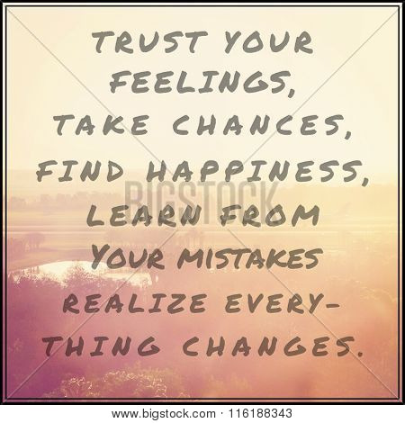 Inspirational Typographic Quote - Trust your feelings take chances find happiness learn from your mistakes realize everything changes