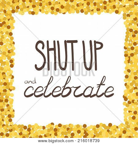 Shut up and celebrate hand drawing phrase in a gold confetti frame. Vector illustration