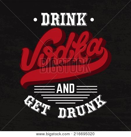 Vodka. Drink and get drunk. Vector quote typographical background. Template for card poster banner print for t-shirt.