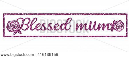 Pink Glittering Phrase Blessed Mother Framed And Decorated With Roses. Sublimation Greeting Or Decor