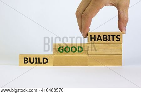 Build Good Habits Symbol. Wooden Blocks With Words 'build Good Habits'. Male Hand. Beautiful White B