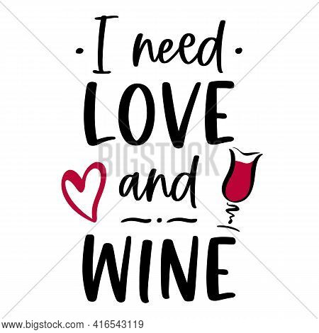 Vector Funny Quote I Need Love And Wine With Heart And Glass On White Background. Romantic Wine Quot