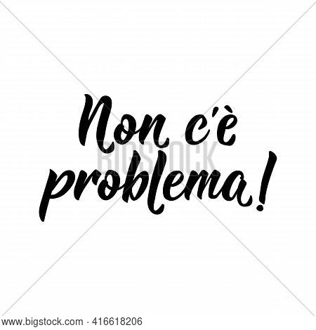 Translation From Italian: No Problem. Lettering. Ink Illustration. Modern Brush Calligraphy Isolated
