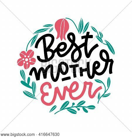 Hand Lettering Best Mother Ever. Happy Mother S Day Calligraphy With Drawn Branches And Flowers Temp