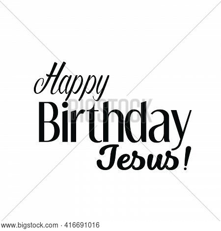 Happy Birthday Jesus, Christian Faith, Typography For Print Or Use As Poster, Card, Flyer Or T Shirt