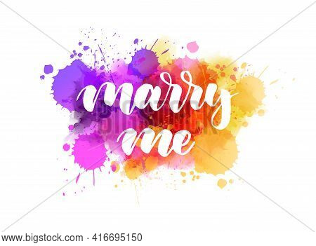 Marry Me - Handwritten Modern Calligraphy Lettering On Multicolored Watercolor Splash Background. In
