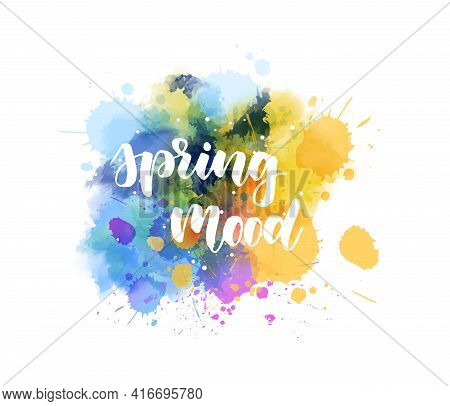Spring Mood - Handwritten Modern Calligraphy Inspirational Text On Multicolored Watercolor Paint Spl