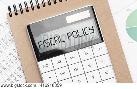 Calculator With Text Fiscal Policy With Craft Colored Notepad Pen And Financial Documents.